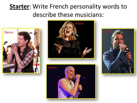 Starter: Write French personality words to describe these musicians: Danny Adele Jessie J Matt.