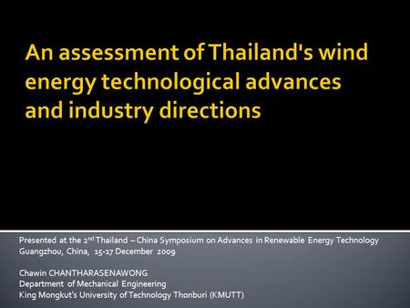 Presented at the 2 nd Thailand – China Symposium on Advances in Renewable Energy Technology Guangzhou, China, 15-17 December 2009 Chawin CHANTHARASENAWONG.