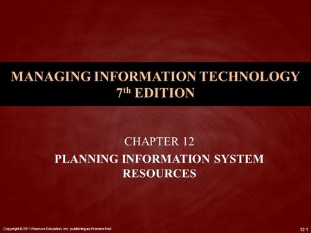 Copyright © 2011 Pearson Education, Inc. publishing as Prentice Hall 12-1 MANAGING INFORMATION TECHNOLOGY 7 th EDITION CHAPTER 12 PLANNING INFORMATION.