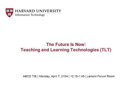 The Future Is Now: Teaching and Learning Technologies (TLT) ABCD TIE | Monday, April 7, 2104 | 12:15-1:45 | Lamont Forum Room.