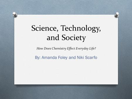 Science, Technology, and Society How Does Chemistry Effect Everyday Life? By: Amanda Foley and Niki Scarfo.