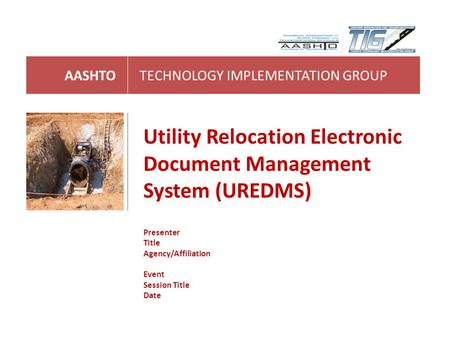 AASHTOTECHNOLOGY IMPLEMENTATION GROUP Utility Relocation Electronic Document Management System (UREDMS) Presenter Title Agency/Affiliation Event Session.
