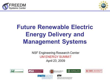 Future Renewable Electric Energy Delivery and Management Systems NSF Engineering Research Center UM ENERGY SUMMIT April 23, 2009.