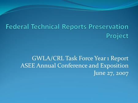 GWLA/CRL Task Force Year 1 Report ASEE Annual Conference and Exposition June 27, 2007.