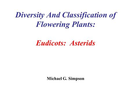 Diversity And Classification of Flowering Plants: Eudicots: Asterids Michael G. Simpson.