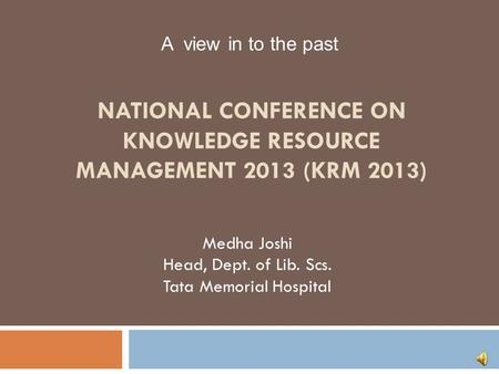 NATIONAL CONFERENCE ON KNOWLEDGE RESOURCE MANAGEMENT 2013 (KRM 2013) Medha Joshi Head, Dept. of Lib. Scs. Tata Memorial Hospital A view in to the past.