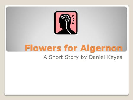Flowers for Algernon A Short Story by Daniel Keyes.