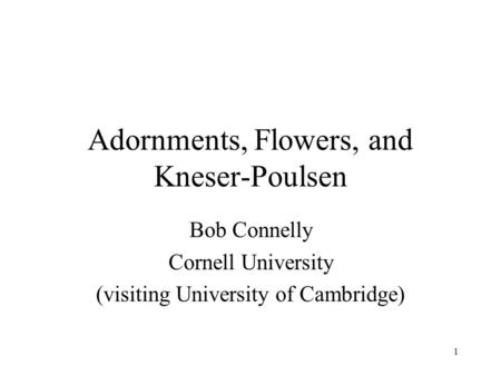 1 Adornments, Flowers, and Kneser-Poulsen Bob Connelly Cornell University (visiting University of Cambridge)