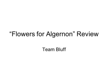 Flowers for Algernon Review Team Bluff. Rules for Bluff 1.Students are divided in teams of 4-7 players, seated together. 2.The teacher will put a review.