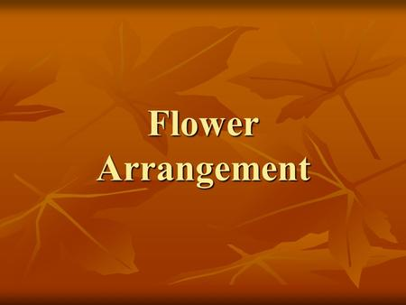 Flower Arrangement. The Principles of Floral Design: 1.Emphasis 2.Balance 3.Proportion 4.Rhythm 5.Harmony 6.Unity.