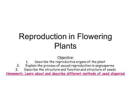 Reproduction in Flowering Plants Objective: 1.Describe the reproductive organs of the plant 2.Explain the process of sexual reproduction in angiosperms.