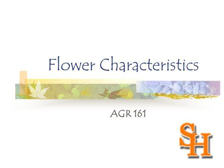 Flower Characteristics AGR 161. Objectives The students will be able to: Label the parts of the flower. Identify each parts function. Recognize the different.