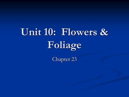 Unit 10: Flowers & Foliage Chapter 23. Unit 10: Flowers & Foliage Unit 10 Objectives: Unit 10 Objectives: Identify types of flower/foliage plants people.