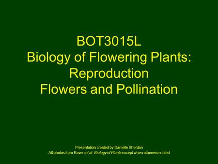 BOT3015L Biology of Flowering Plants: Reproduction Flowers and Pollination Presentation created by Danielle Sherdan All photos from Raven et al. Biology.
