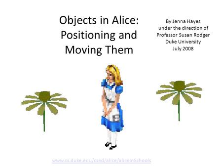 Objects in Alice: Positioning and Moving Them By Jenna Hayes under the direction of Professor Susan Rodger Duke University July 2008 www.cs.duke.edu/csed/alice/aliceInSchools.