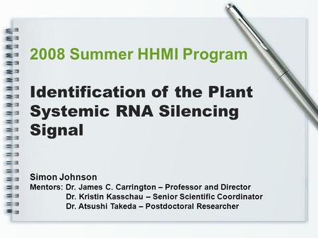 Identification of the Plant Systemic RNA Silencing Signal 2008 Summer HHMI Program Simon Johnson Mentors: Dr. James C. Carrington – Professor and Director.