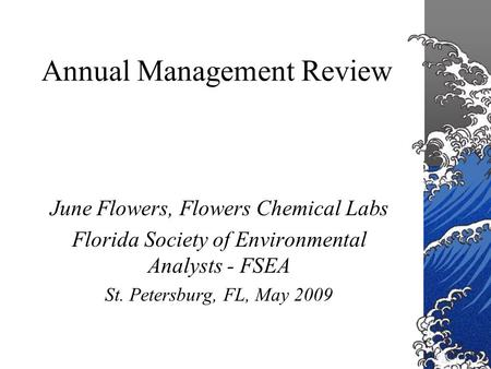 Annual Management Review June Flowers, Flowers Chemical Labs Florida Society of Environmental Analysts - FSEA St. Petersburg, FL, May 2009.