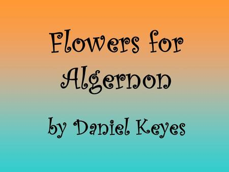 Flowers for Algernon by Daniel Keyes. Do Now Directions: On a sheet of lined paper with the correct MLA-style heading at the top left, respond to the.