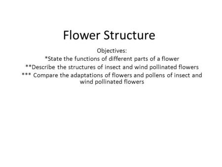 Flower Structure Objectives: *State the functions of different parts of a flower **Describe the structures of insect and wind pollinated flowers *** Compare.