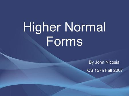 Higher Normal Forms By John Nicosia CS 157a Fall 2007.