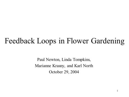 1 Feedback Loops in Flower Gardening Paul Newton, Linda Tompkins, Marianne Krasny, and Karl North October 29, 2004.