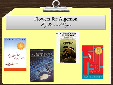 Flowers for Algernon By Daniel Keyes. Daniel Keyes He was born in Brooklyn, New York on August 9, 1927. After graduating from Brooklyn college, he worked.