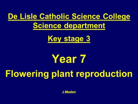 Year 7 Flowering plant reproduction J.Maden