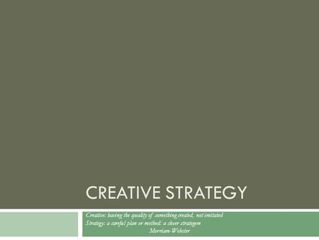CREATIVE STRATEGY Creative: having the quality of something created, not imitated Strategy: a careful plan or method: a clever strategem Merriam-Webster.