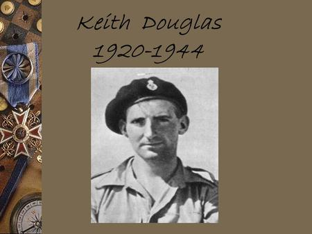 Keith Douglas 1920-1944. Background Keith was a tanker.He fought in North Africa and at the D-Day Invasion at Normandy, where he was killed on June 9.