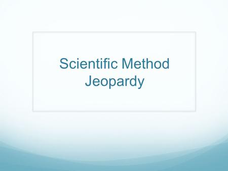 Scientific Method Jeopardy. DefinitionsMethodVariables? Other ? 100 200 300 400 500.