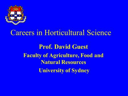 Careers in Horticultural Science Prof. David Guest Faculty of Agriculture, Food and Natural Resources University of Sydney.