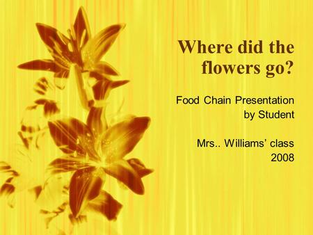 Where did the flowers go? Food Chain Presentation by Student Mrs.. Williams class 2008 Food Chain Presentation by Student Mrs.. Williams class 2008.