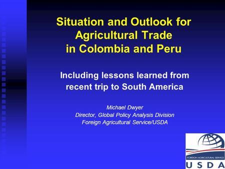 1 Situation and Outlook for Agricultural Trade in Colombia and Peru Including lessons learned from recent trip to South America Michael Dwyer Director,