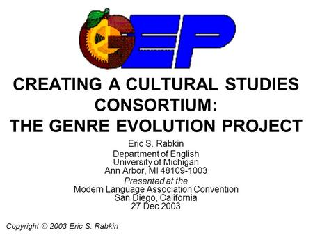 CREATING A CULTURAL STUDIES CONSORTIUM: THE GENRE EVOLUTION PROJECT Eric S. Rabkin Department of English University of Michigan Ann Arbor, MI 48109-1003.