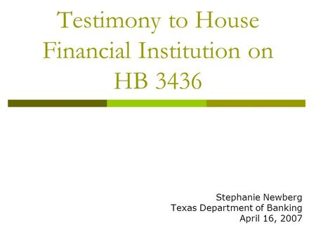 Testimony to House Financial Institution on HB 3436 Stephanie Newberg Texas Department of Banking April 16, 2007.