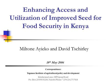 Enhancing Access and Utilization of Improved Seed for Food Security in Kenya Miltone Ayieko and David Tschirley 18 th May 2006 Correspondence: Tegemeo.