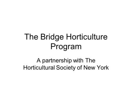 The Bridge Horticulture Program A partnership with The Horticultural Society of New York.