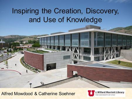 Inspiring the Creation, Discovery, and Use of Knowledge Alfred Mowdood & Catherine Soehner.
