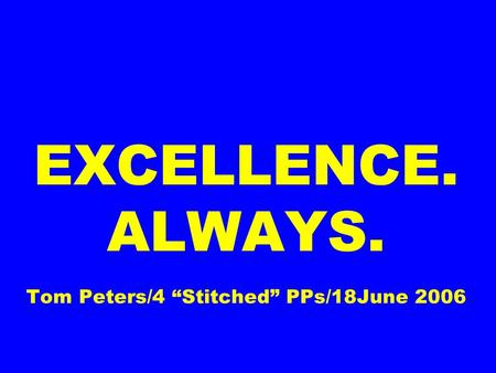 EXCELLENCE. ALWAYS. Tom Peters/4 Stitched PPs/18June 2006.