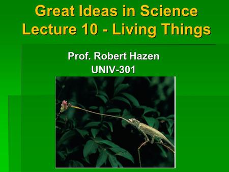 Great Ideas in Science Lecture 10 - Living Things Prof. Robert Hazen UNIV-301.