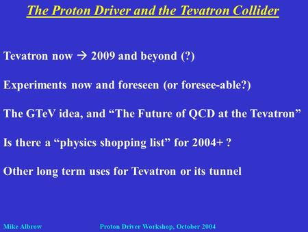 Mike Albrow Proton Driver Workshop, October 2004 The Proton Driver and the Tevatron Collider Tevatron now 2009 and beyond (?) Experiments now and foreseen.