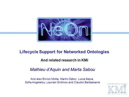 Lifecycle Support for Networked Ontologies And related research in KMi Mathieu dAquin and Marta Sabou And also Enrico Motta, Martin Dzbor, Lucia Sepia,