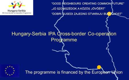 Hungary-Serbia IPA Cross-border Co-operation Programme GOOD NEIGHBOURS CREATING COMMON FUTURE JÓ SZOMSZÉDOK A KÖZÖS JÖVŐÉRT DOBRI SUSEDI ZAJEDNO STVARAJU.