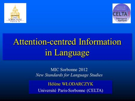 Attention-centred Information in Language Hélène WŁODARCZYK Université Paris-Sorbonne (CELTA) Hélène WŁODARCZYK Université Paris-Sorbonne (CELTA) MIC Sorbonne.