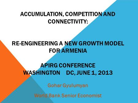 ACCUMULATION, COMPETITION AND CONNECTIVITY: RE-ENGINEERING A NEW GROWTH MODEL FOR ARMENIA APIRG CONFERENCE WASHINGTON DC, JUNE 1, 2013 Gohar Gyulumyan.