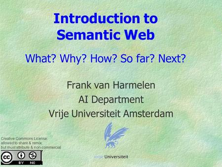Introduction to Semantic Web What? Why? How? So far? Next? Frank van Harmelen AI Department Vrije Universiteit Amsterdam Creative Commons License: allowed.