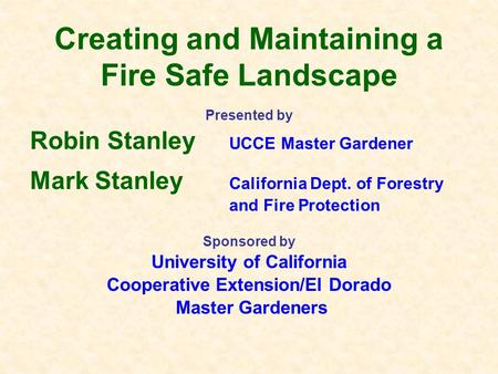 Creating and Maintaining a Fire Safe Landscape Presented by Robin Stanley UCCE Master Gardener Mark Stanley California Dept. of Forestry and Fire Protection.