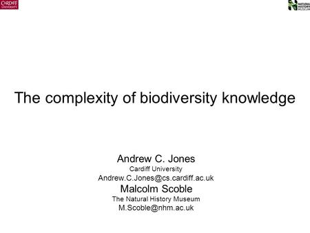 The complexity of biodiversity knowledge Andrew C. Jones Cardiff University Malcolm Scoble The Natural History Museum