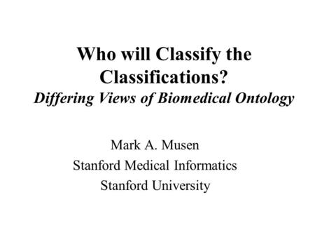 Who will Classify the Classifications? Differing Views of Biomedical Ontology Mark A. Musen Stanford Medical Informatics Stanford University.