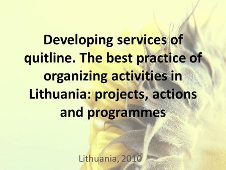 Developing services of quitline. The best practice of organizing activities in Lithuania: projects, actions and programmes Lithuania, 2010.
